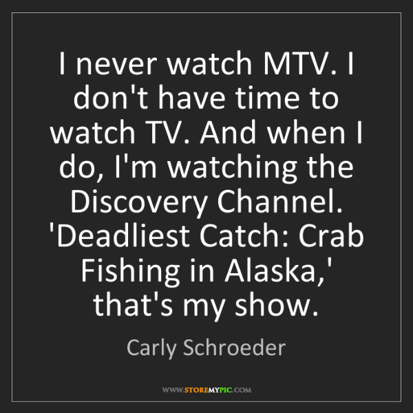 Carly Schroeder: I never watch MTV. I don't have time to watch TV. And...