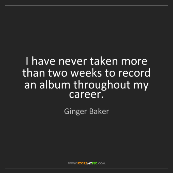 Ginger Baker: I have never taken more than two weeks to record an album...