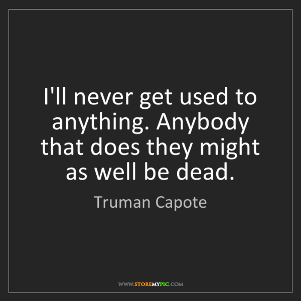 Truman Capote: I'll never get used to anything. Anybody that does they...