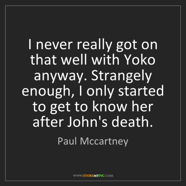 Paul Mccartney: I never really got on that well with Yoko anyway. Strangely...
