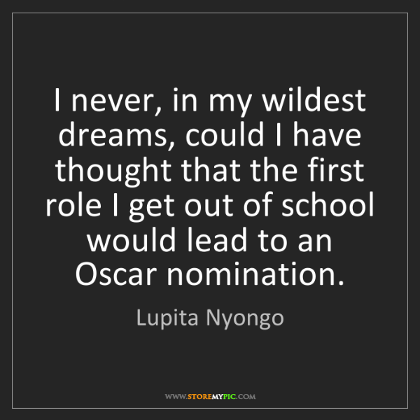 Lupita Nyongo: I never, in my wildest dreams, could I have thought that...