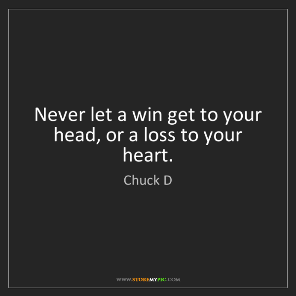 Chuck D: Never let a win get to your head, or a loss to your heart.