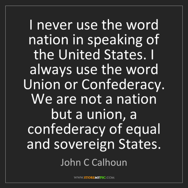 John C Calhoun: I never use the word nation in speaking of the United...
