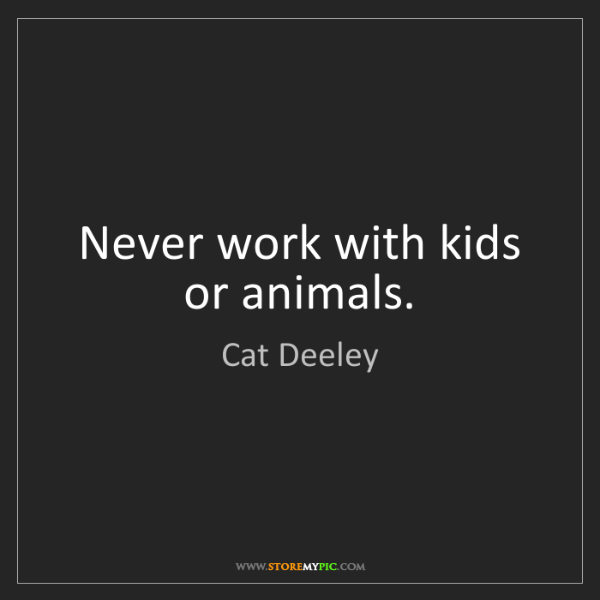 Cat Deeley: Never work with kids or animals.