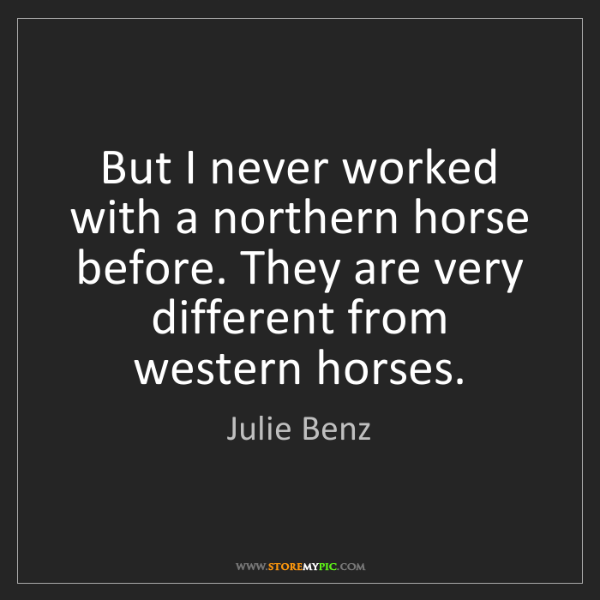 Julie Benz: But I never worked with a northern horse before. They...