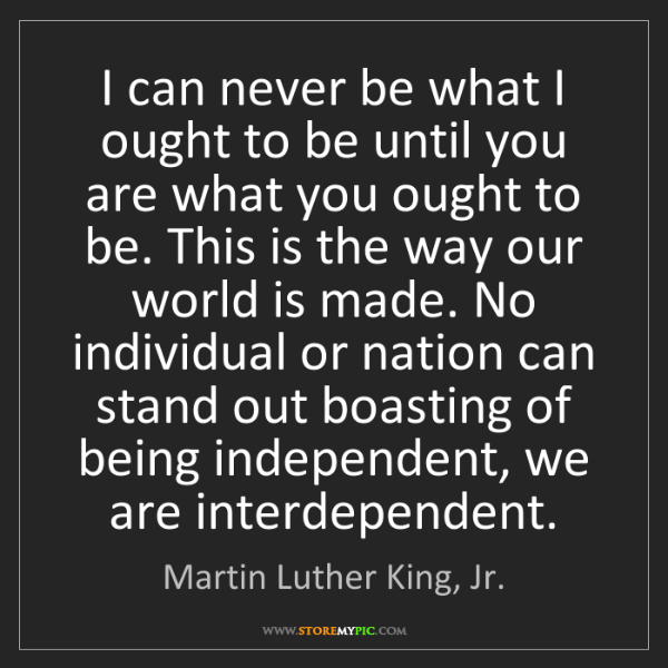 Martin Luther King, Jr.: I can never be what I ought to be until you are what...