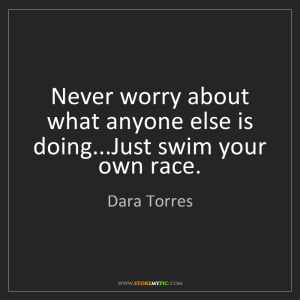 Dara Torres: Never worry about what anyone else is doing...Just swim...