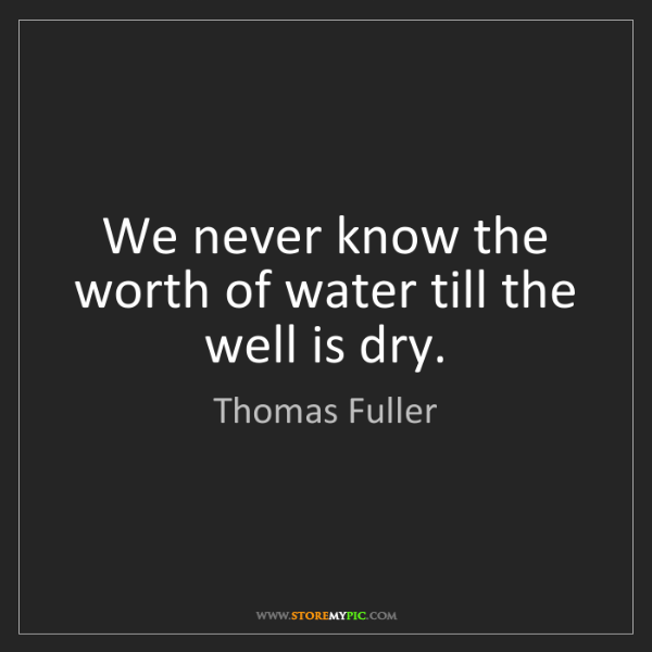 Thomas Fuller: We never know the worth of water till the well is dry.