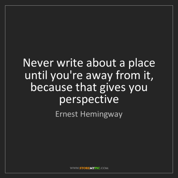Ernest Hemingway: Never write about a place until you're away from it,...