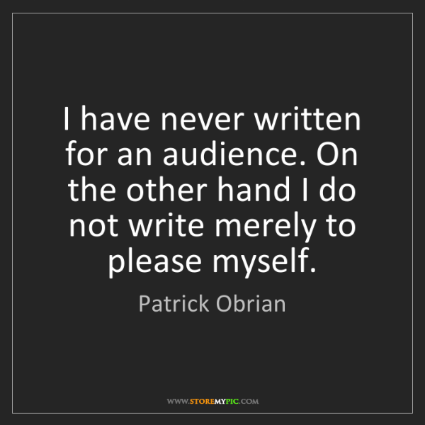 Patrick Obrian: I have never written for an audience. On the other hand...