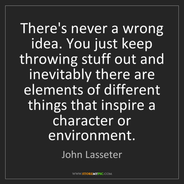 John Lasseter: There's never a wrong idea. You just keep throwing stuff...
