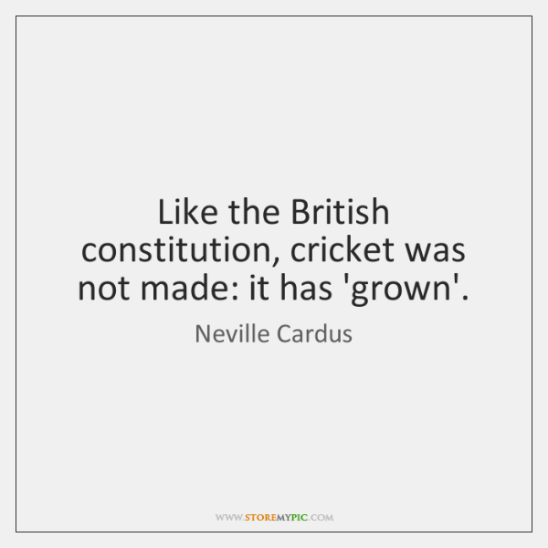 Like the British constitution, cricket was not made: it has 'grown'.