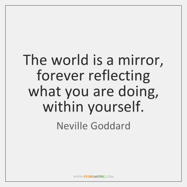 The world is a mirror, forever reflecting what you are doing, within ...