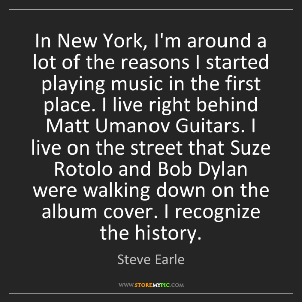 Steve Earle: In New York, I'm around a lot of the reasons I started...