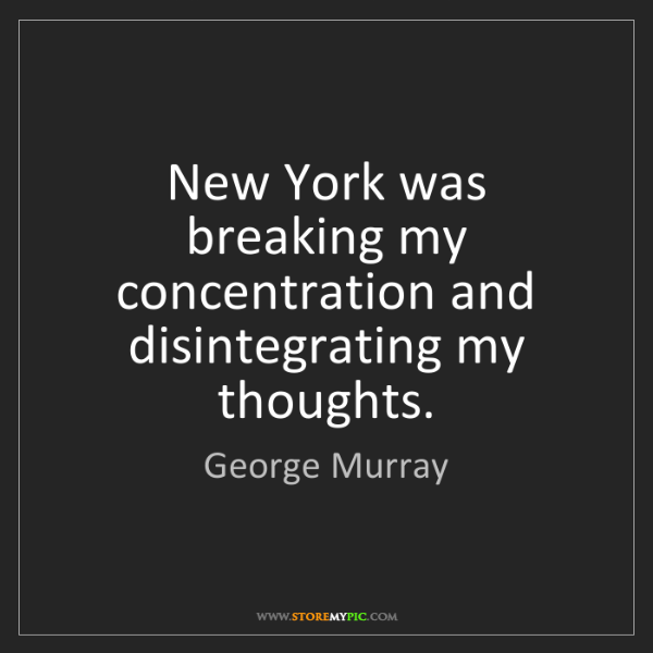 George Murray: New York was breaking my concentration and disintegrating...