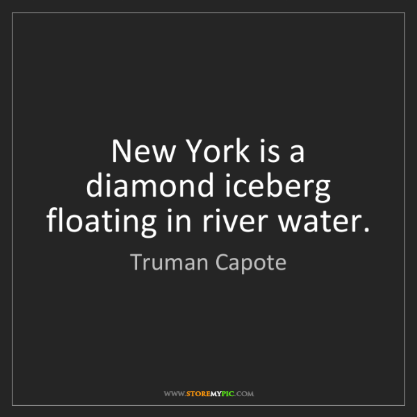 Truman Capote: New York is a diamond iceberg floating in river water.