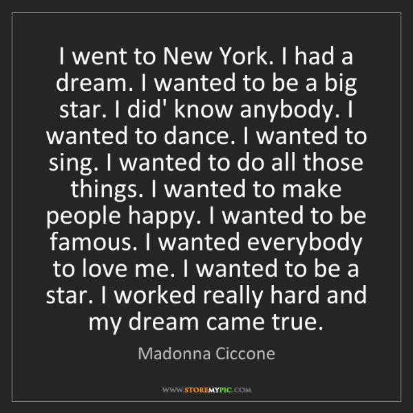 Madonna Ciccone: I went to New York. I had a dream. I wanted to be a big...