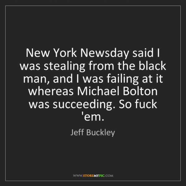 Jeff Buckley: New York Newsday said I was stealing from the black man,...