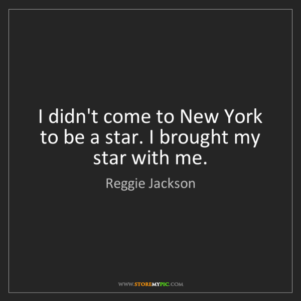 Reggie Jackson: I didn't come to New York to be a star. I brought my...
