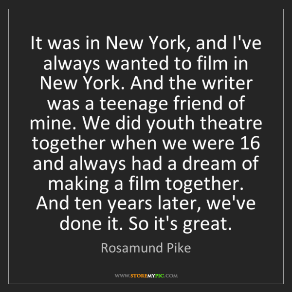 Rosamund Pike: It was in New York, and I've always wanted to film in...
