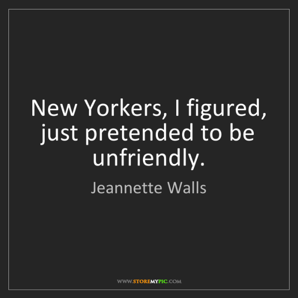 Jeannette Walls: New Yorkers, I figured, just pretended to be unfriendly.