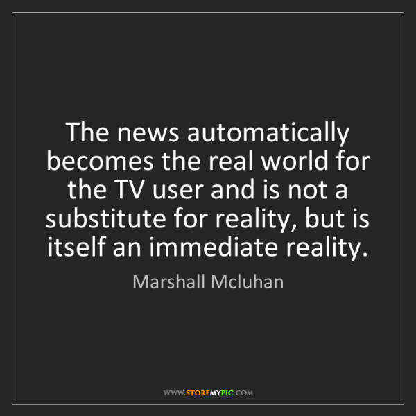 Marshall Mcluhan: The news automatically becomes the real world for the...
