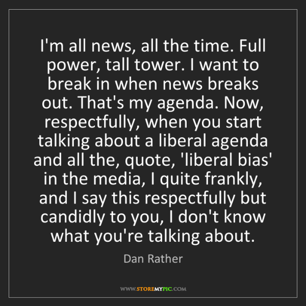 Dan Rather: I'm all news, all the time. Full power, tall tower. I...