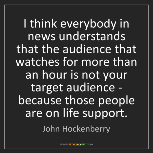 John Hockenberry: I think everybody in news understands that the audience...