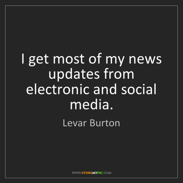 Levar Burton: I get most of my news updates from electronic and social...