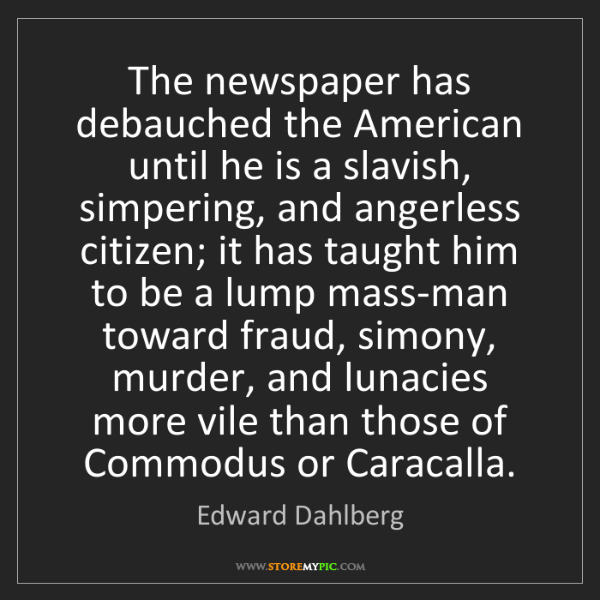 Edward Dahlberg: The newspaper has debauched the American until he is...