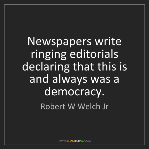 Robert W Welch Jr: Newspapers write ringing editorials declaring that this...