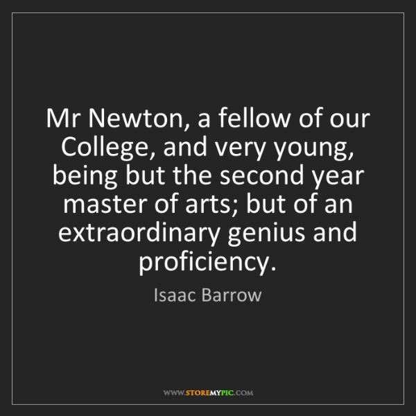 Isaac Barrow: Mr Newton, a fellow of our College, and very young, being...