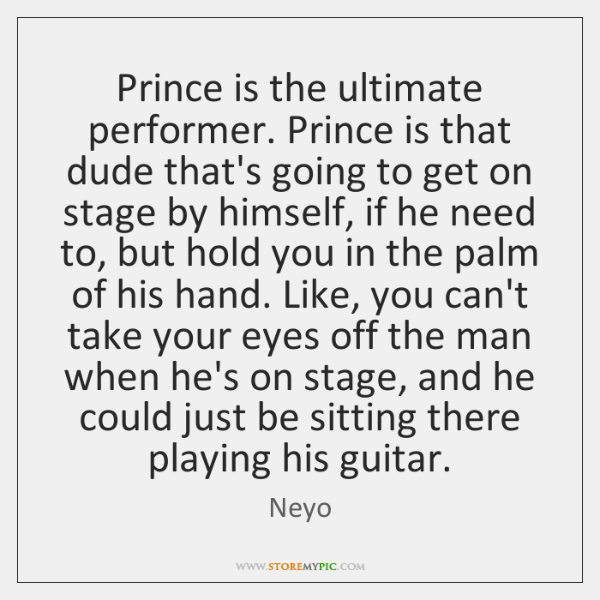 Prince is the ultimate performer. Prince is that dude that's going to ...