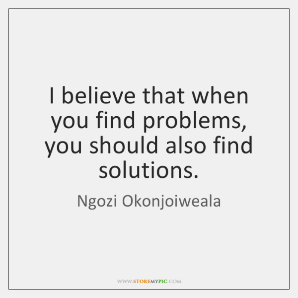 I believe that when you find problems, you should also find solutions.