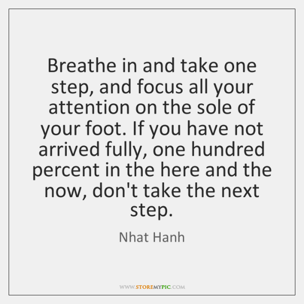 Breathe in and take one step, and focus all your attention on ...