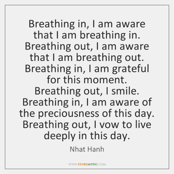 Breathing in, I am aware that I am breathing in.  Breathing out, ...