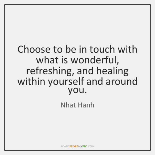 Choose to be in touch with what is wonderful, refreshing, and healing ...