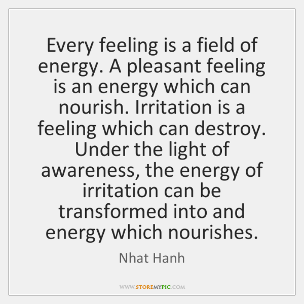 Every feeling is a field of energy. A pleasant feeling is an ...