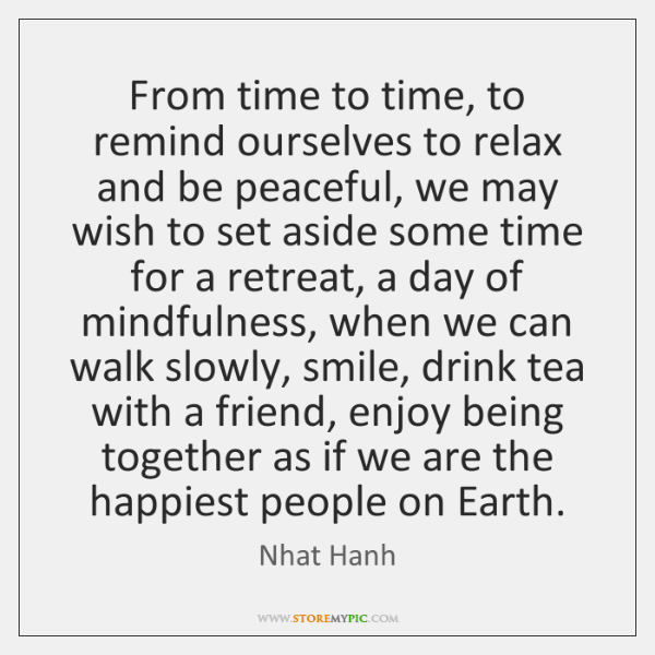 From time to time, to remind ourselves to relax and be peaceful, ...