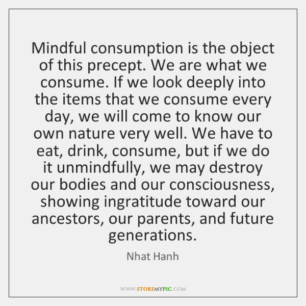 Mindful consumption is the object of this precept. We are what we ...