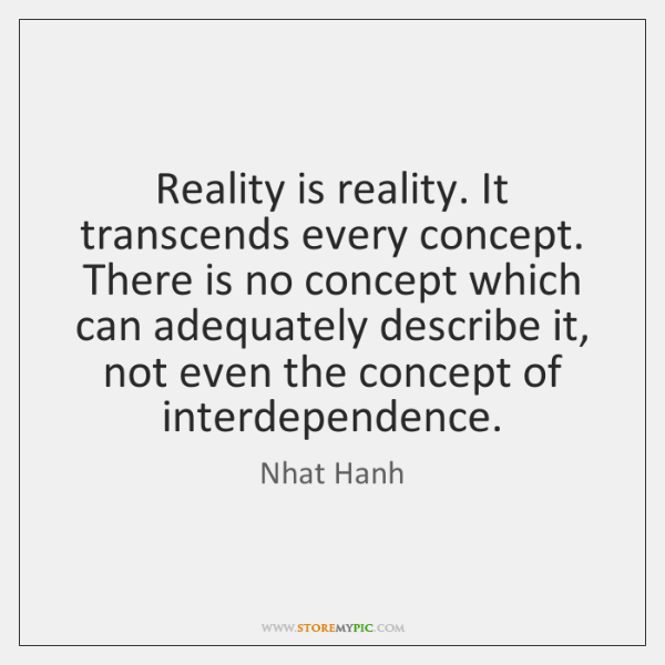 Reality is reality. It transcends every concept. There is no concept which ...