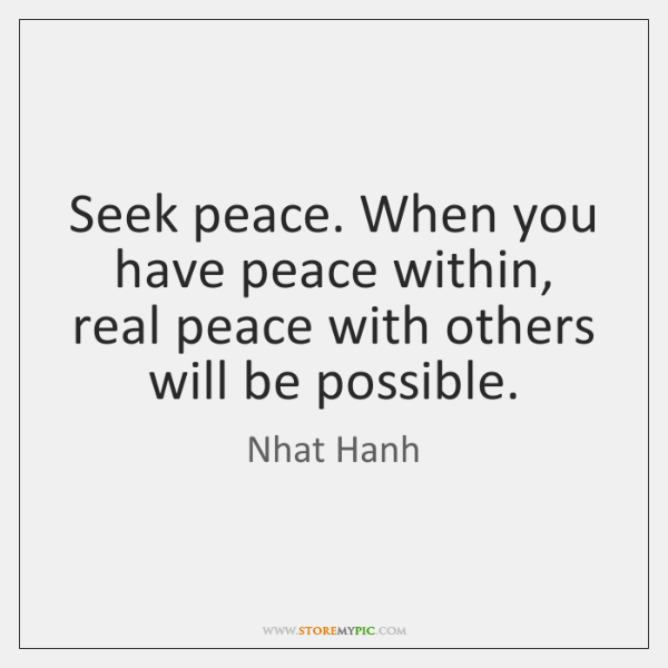 Seek peace. When you have peace within, real peace with others will ...
