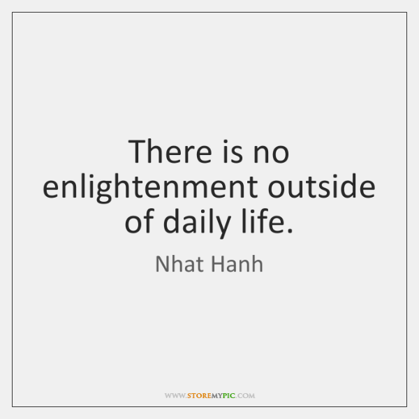 There is no enlightenment outside of daily life.