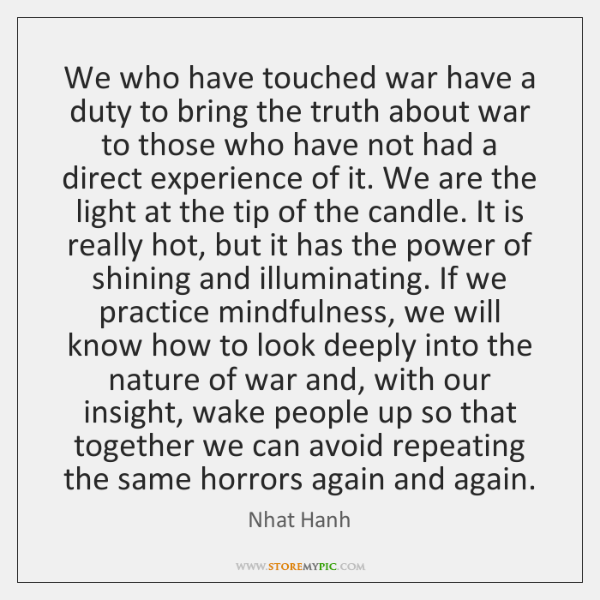 We who have touched war have a duty to bring the truth ...
