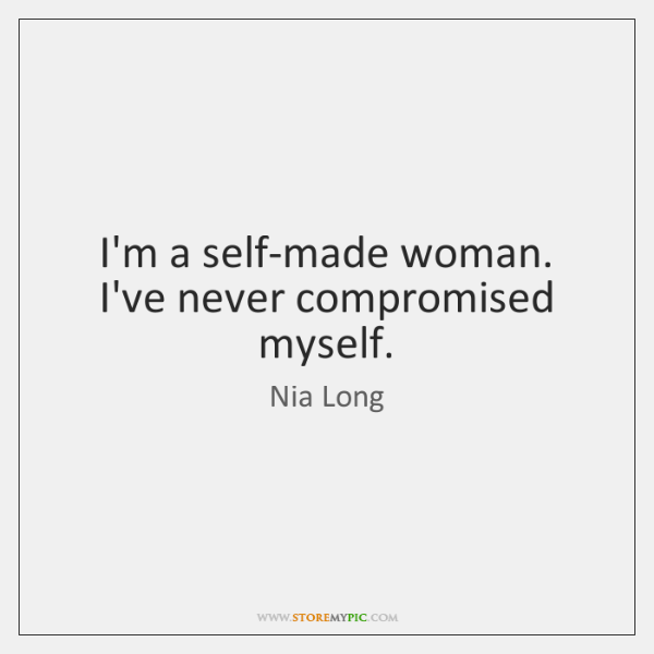 I'm a self-made woman. I've never compromised myself.