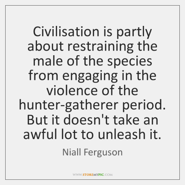 Civilisation is partly about restraining the male of the species from engaging ...