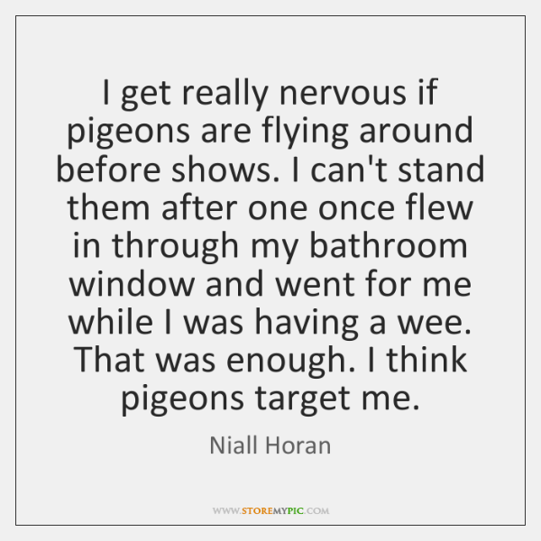 I get really nervous if pigeons are flying around before shows. I ...