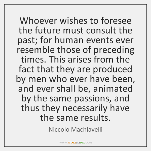 Whoever wishes to foresee the future must consult the past; for human ...