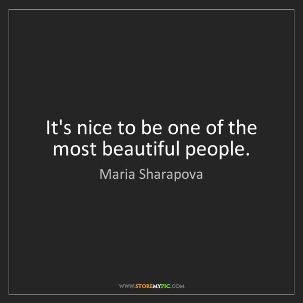 Maria Sharapova: It's nice to be one of the most beautiful people.