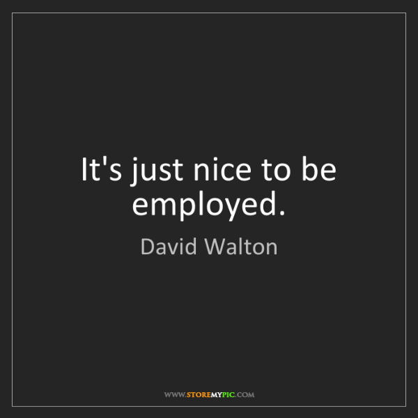 David Walton: It's just nice to be employed.
